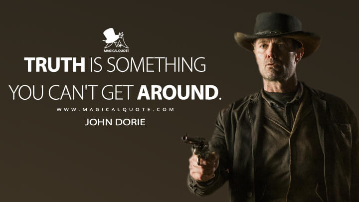 Truth is something you can't get around. - John Dorie (Fear the Walking Dead Quotes)
