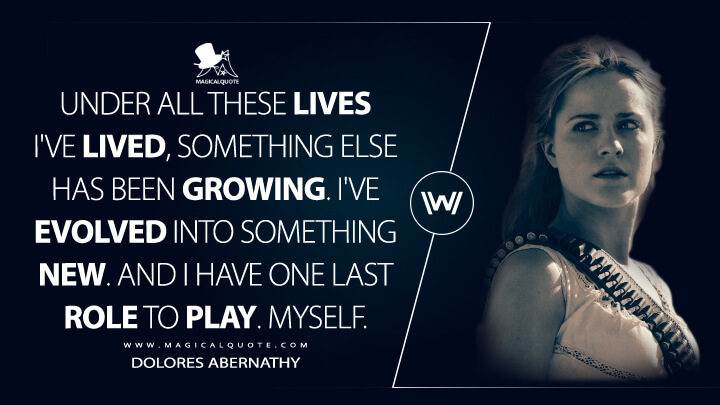 Under all these lives I've lived, something else has been growing. I've evolved into something new. And I have one last role to play. Myself. - Dolores Abernathy (Westworld Quotes)