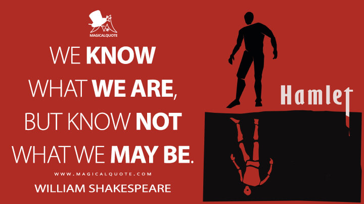 We know what we are, but know not what we may be. - William Shakespeare (Hamlet Quotes)
