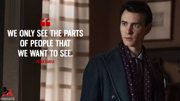 We only see the parts of people that we want to see. - Peter Quayle (Counterpart Quotes)