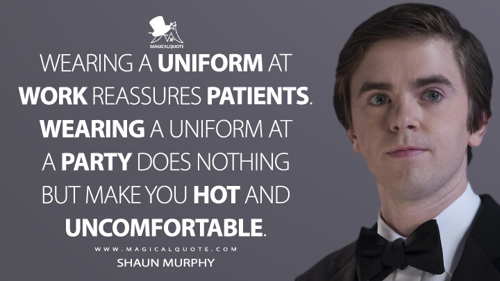 Wearing a uniform at work reassures patients. Wearing a uniform at a party does nothing but make you hot and uncomfortable. - Shaun Murphy (The Good Doctor Quotes)