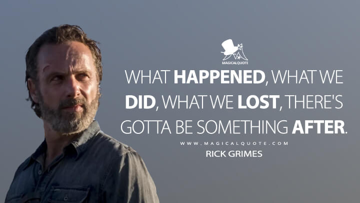 What happened, what we did, what we lost, there's gotta be something after. - Rick Grimes (The Walking Dead Quotes)