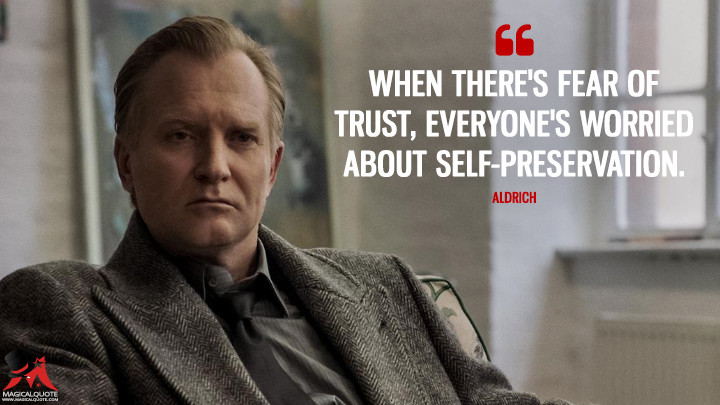 When there's fear of trust, everyone's worried about self-preservation. - Aldrich (Counterpart Quotes)