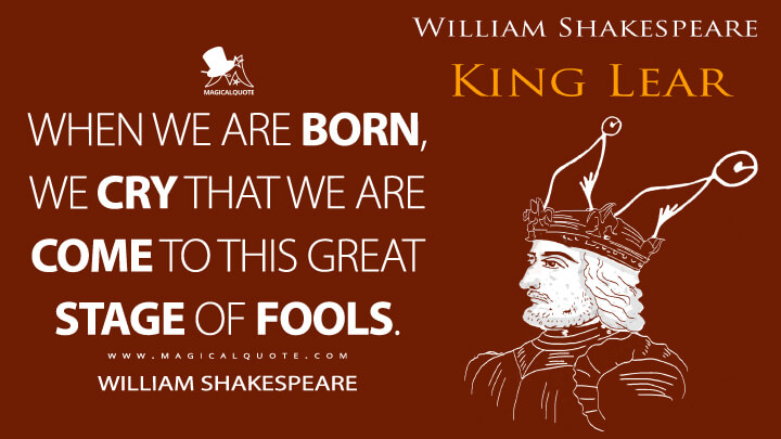 When we are born, we cry that we are come to this great stage of fools. - William Shakespeare (King Lear Quotes)