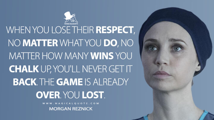 When you lose their respect, no matter what you do, no matter how many wins you chalk up, you'll never get it back. The game is already over. You lost. - Morgan Reznick (The Good Doctor Quotes)