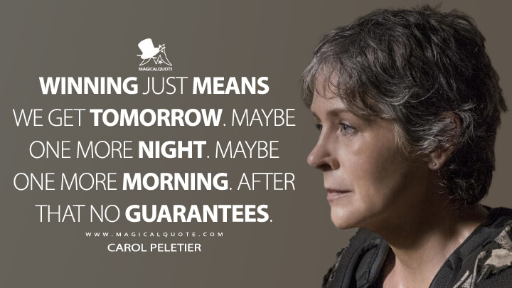 Winning just means we get tomorrow. Maybe one more night. Maybe one more morning. After that no guarantees. - Carol Peletier (The Walking Dead Quotes)