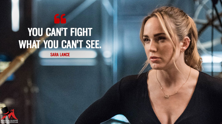 You can't fight what you can't see. - Sara Lance (Legends of Tomorrow Quotes)