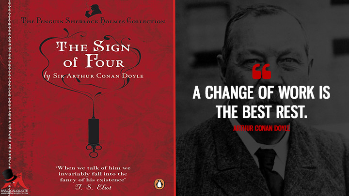 A change of work is the best rest. - Arthur Conan Doyle (The Sign of the Four Quotes)