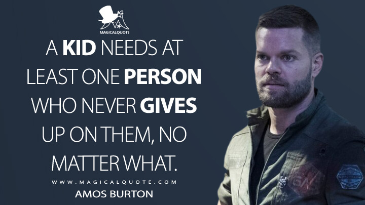 A kid needs at least one person who never gives up on them, no matter what. - Amos Burton (The Expanse Quotes)