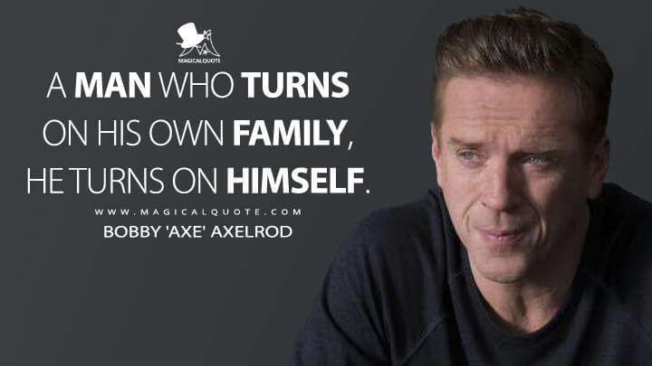 A man who turns on his own family, he turns on himself. - Bobby 'Axe' Axelrod (Billions Quotes)