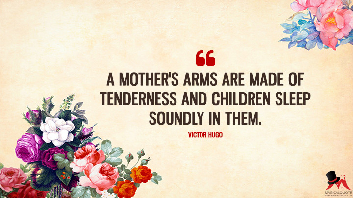A mother's arms are made of tenderness and children sleep soundly in them. - Victor Hugo (Mother's Day Quotes)