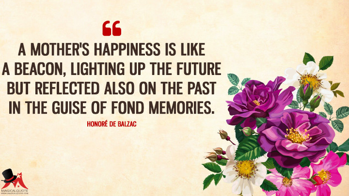 A mother's happiness is like a beacon, lighting up the future but reflected also on the past in the guise of fond memories. - Honoré de Balzac (Mother's Day Quotes)