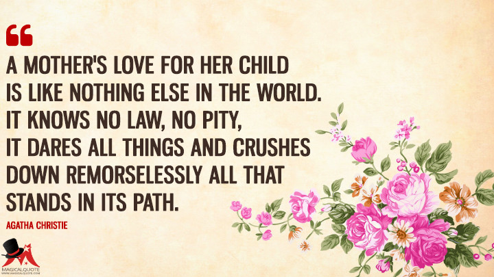 A mother's love for her child is like nothing else in the world. It knows no law, no pity, it dares all things and crushes down remorselessly all that stands in its path. - Agatha Christie (Mother's Day Quotes)