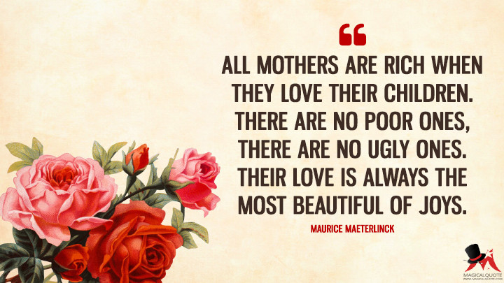 All mothers are rich when they love their children. There are no poor ones, There are no ugly ones. Their love is always the most beautiful of joys. - Maurice Maeterlinck (Mother's Day Quotes)