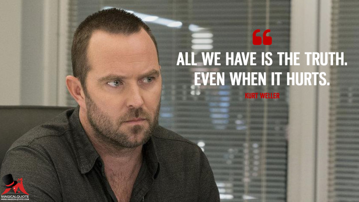 All we have is the truth. Even when it hurts. - Kurt Weller (Blindspot Quotes)