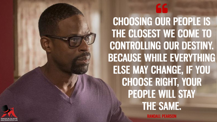 Choosing our people is the closest we come to controlling our destiny. Because while everything else may change, if you choose right, your people will stay the same. - Randall Pearson (This Is Us Quotes)