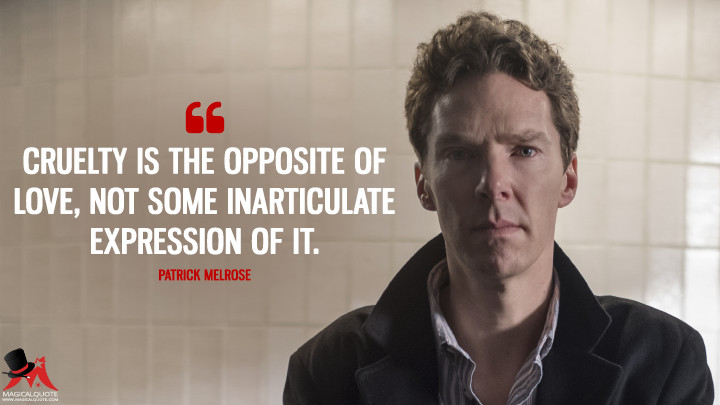 Cruelty is the opposite of love, not some inarticulate expression of it. - Patrick Melrose (Patrick Melrose Quotes)