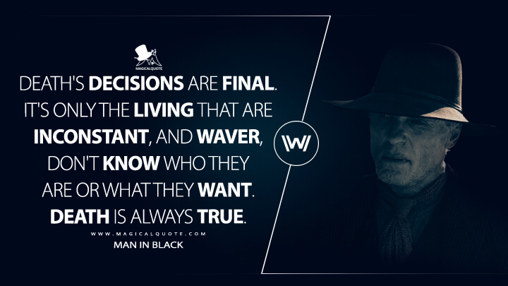 Death's decisions are final. It's only the living that are inconstant, and waver, don't know who they are or what they want. Death is always true. - Man In Black (Westworld Quotes)