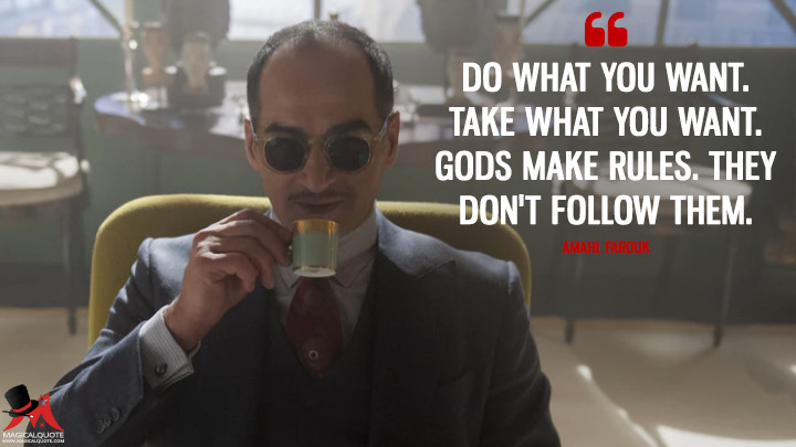 Do what you want. Take what you want. Gods make rules. They don't follow them. - Amahl Farouk (Legion Quotes)