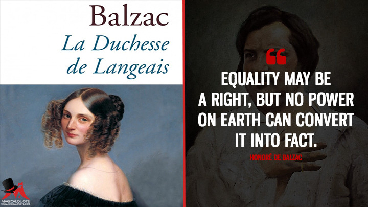 Equality may be a right, but no power on earth can convert it into fact. - Honoré de Balzac (La Duchesse de Langeais Quotes)