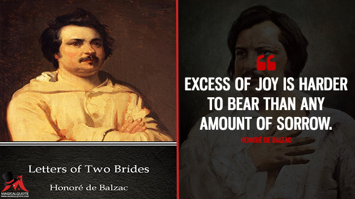 Excess of joy is harder to bear than any amount of sorrow. - Honoré de Balzac (Letters of Two Brides Quotes)