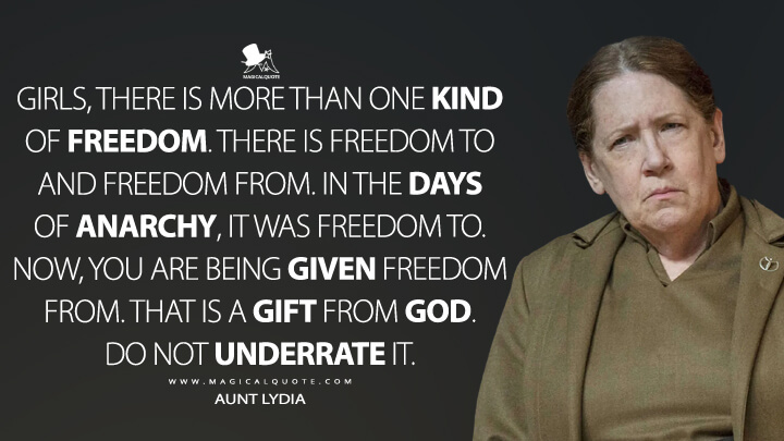 Girls, there is more than one kind of freedom. There is freedom to and freedom from. In the days of anarchy, it was freedom to. Now, you are being given freedom from. That is a gift from God. Do not underrate it. - Aunt Lydia (The Handmaid's Tale Quotes)