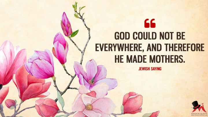 God could not be everywhere, and therefore he made mothers. - Jewish saying (Mother's Day Quotes)