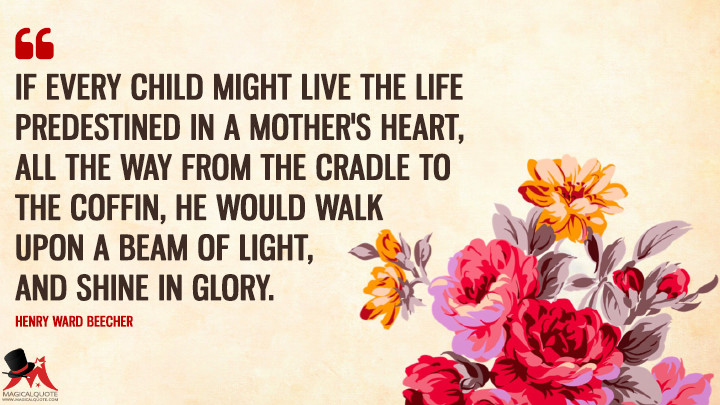 If every child might live the life predestined in a mother's heart, all the way from the cradle to the coffin, he would walk upon a beam of light, and shine in glory. - Henry Ward Beecher (Mother's Day Quotes)