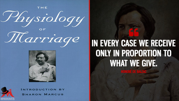 In every case we receive only in proportion to what we give. - Honoré de Balzac (The physiology of marriage Quotes)