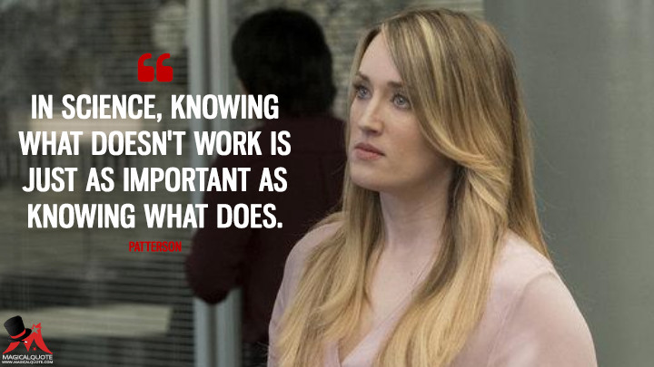 In science, knowing what doesn't work is just as important as knowing what does. - Patterson (Blindspot Quotes)