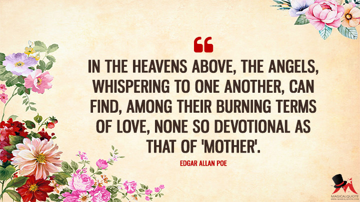 In the Heavens above, The angels, whispering to one another, Can find, among their burning terms of love, None so devotional as that of 'Mother'. - Edgar Allan Poe (Mother's Day Quotes)