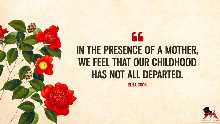 In the presence of a mother, we feel that our childhood has not all departed. - Eliza Cook (Mother's Day Quotes)