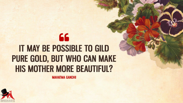 It may be possible to gild pure gold, but who can make his mother more beautiful? - Mahatma Gandhi (Mother's Day Quotes)