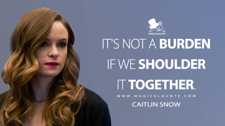 It's not a burden if we shoulder it together. - Caitlin Snow (The Flash Quotes)