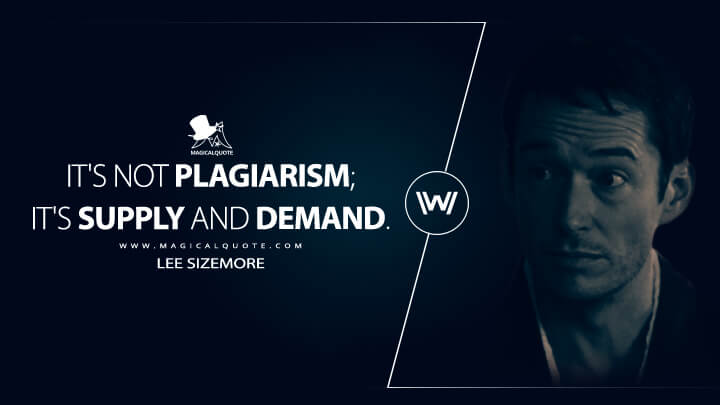 It's not plagiarism; it's supply and demand. - Lee Sizemore (Westworld Quotes)