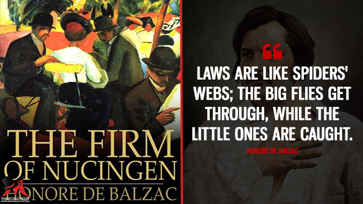 Laws are like spiders' webs; the big flies get through, while the little ones are caught. - Honoré de Balzac (The Firm of Nucingen Quotes)