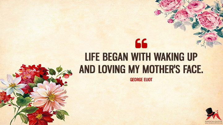 Life began with waking up and loving my mother's face. - George Eliot (Mother's Day Quotes)