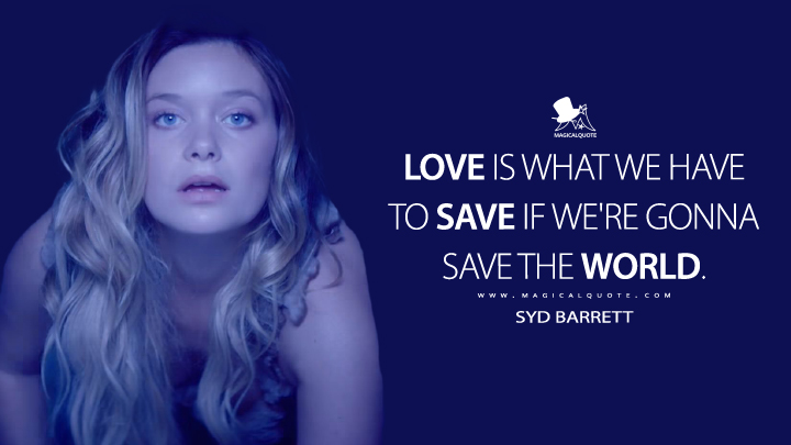 Love is what we have to save if we're gonna save the world. - Syd Barrett (Legion Quotes)