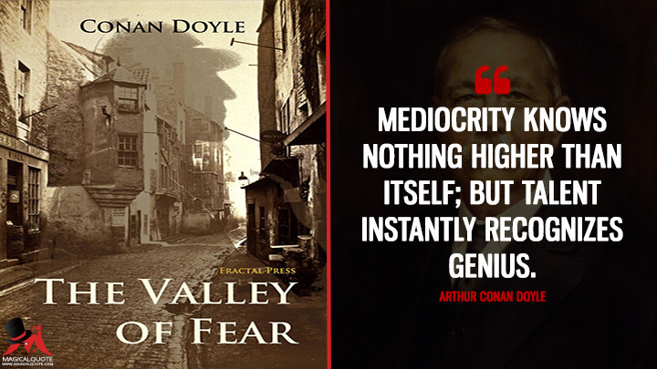 Mediocrity knows nothing higher than itself; but talent instantly recognizes genius. - Arthur Conan Doyle (The Valley of Fear Quotes)