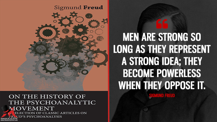 Men are strong so long as they represent a strong idea; they become powerless when they oppose it. - Sigmund Freud (On The History Of The Psycho-Analytic Movement Quotes)