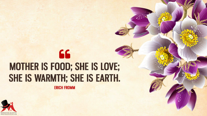 Mother is food; she is love; she is warmth; she is earth. - Erich Fromm (Mother's Day Quotes)
