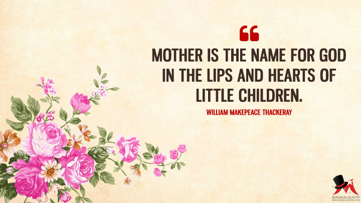 Mother is the name for God in the lips and hearts of little children. - William Makepeace Thackeray (Mother's Day Quotes)