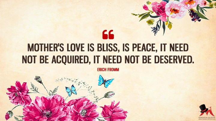 Mother's love is bliss, is peace, it need not be acquired, it need not be deserved. - Erich Fromm (Mother's Day Quotes)