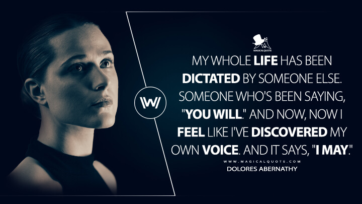 """My whole life has been dictated by someone else. Someone who's been saying, """"You will."""" And now, now I feel like I've discovered my own voice. And it says, """"I may."""" - Dolores Abernathy (Westworld Quotes)"""
