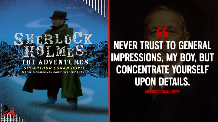 Never trust to general impressions, my boy, but concentrate yourself upon details. - Arthur Conan Doyle (The Adventures of Sherlock Holmes Quotes)