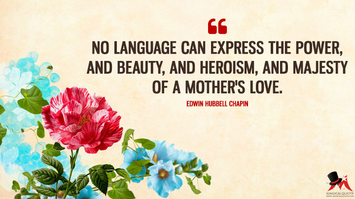 No language can express the power, and beauty, and heroism, and majesty of a mother's love. - Edwin Hubbell Chapin (Mother's Day Quotes)