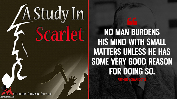 No man burdens his mind with small matters unless he has some very good reason for doing so. - Arthur Conan Doyle (A Study in Scarlet Quotes)