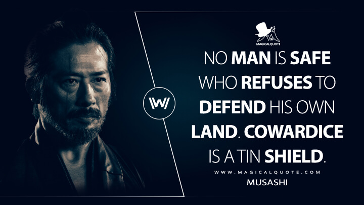 No man is safe who refuses to defend his own land. Cowardice is a tin shield. - Musashi (Westworld Quotes)