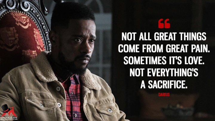 Not all great things come from great pain. Sometimes it's love. Not everything's a sacrifice. - Darius (Atlanta Quotes)