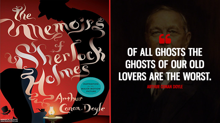 Of all ghosts the ghosts of our old lovers are the worst. - Arthur Conan Doyle (The Memoirs of Sherlock Holmes Quotes)